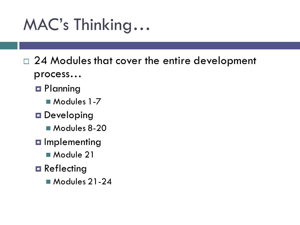 MAC's Thinking…  24 Modules that cover the entire development process…  Planning Modules 1-7  Developing Modules 8-20  Implementing Module 21  Re