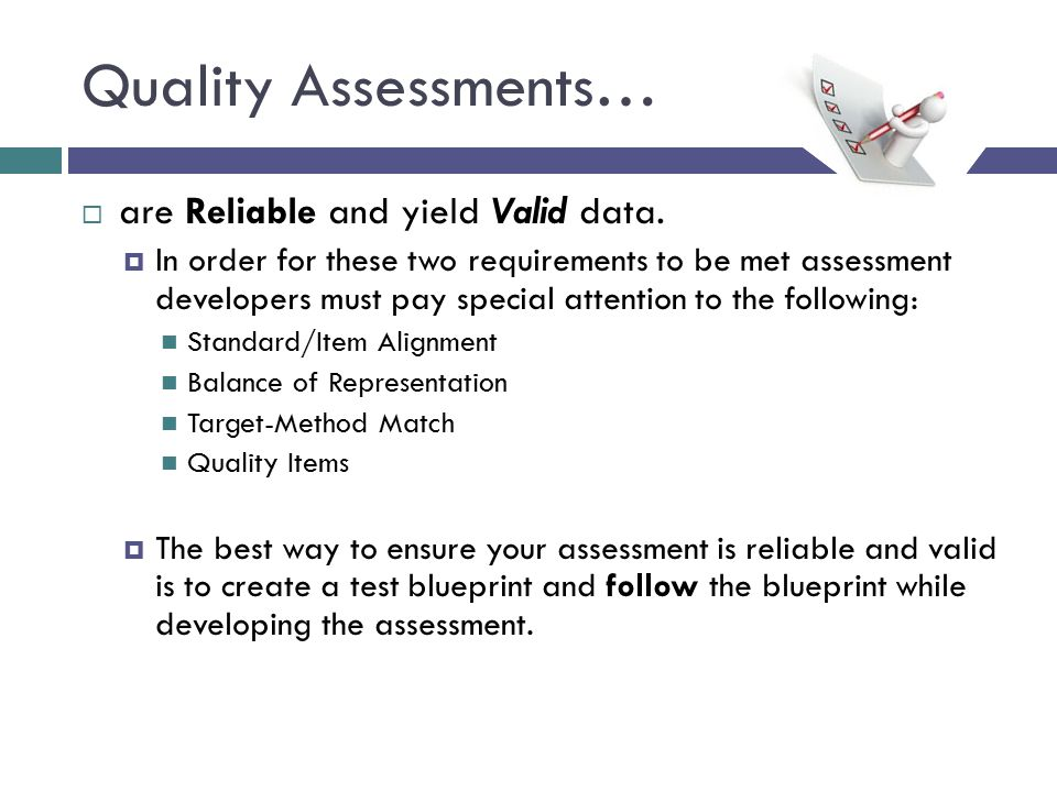 Quality Assessments…  are Reliable and yield Valid data.  In order for these two requirements to be met assessment developers must pay special atten
