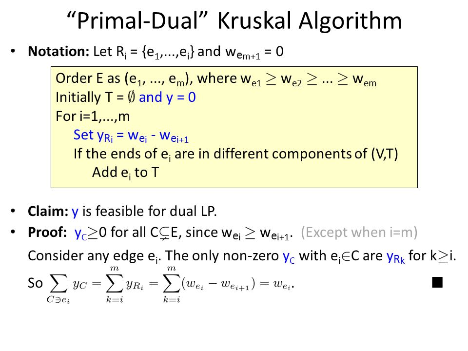 """Primal-Dual"" Kruskal Algorithm Claim: y is feasible for dual LP. Proof: y C ¸ 0 for all C ( E, since w e i ¸ w e i+1. (Except when i=m) Consider any"