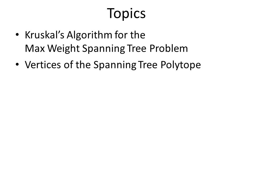 Topics Kruskal's Algorithm for the Max Weight Spanning Tree Problem Vertices of the Spanning Tree Polytope