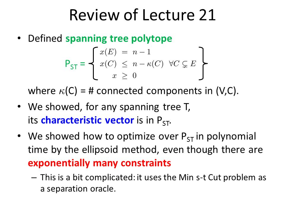 Review of Lecture 21 Defined spanning tree polytope where ∙ (C) = # connected components in (V,C). We showed, for any spanning tree T, its characteris