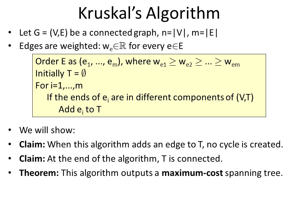 Kruskal's Algorithm Let G = (V,E) be a connected graph, n=|V|, m=|E| Edges are weighted: w e 2 R for every e 2 E We will show: Claim: When this algori