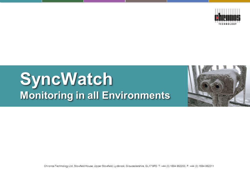 Chronos Technology Ltd, Stowfield House, Upper Stowfield, Lydbrook, Gloucestershire, GL17 9PD T: +44 (0) 1594 862200, F: +44 (0) 1594 862211 SyncWatch Monitoring in all Environments