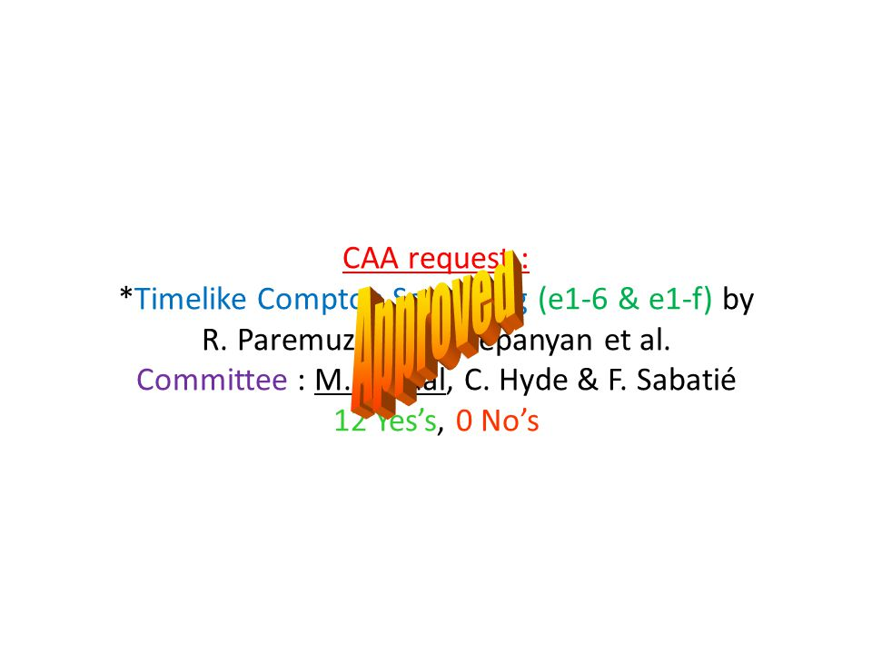 CAA request : *Timelike Compton Scattering (e1-6 & e1-f) by R. Paremuzyan, S. Stepanyan et al. Committee : M. Guidal, C. Hyde & F. Sabatié 12 Yes's, 0