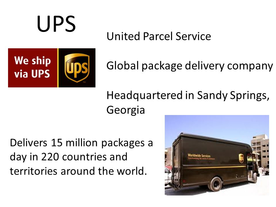 UPS United Parcel Service Global package delivery company Headquartered in Sandy Springs, Georgia Delivers 15 million packages a day in 220 countries and territories around the world.