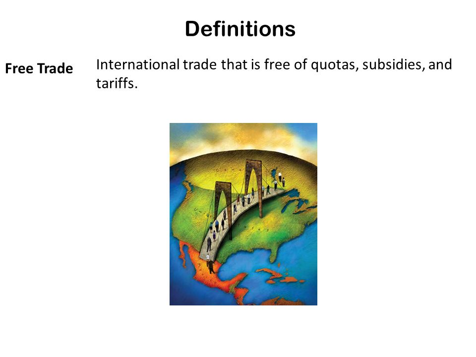 Definitions Free Trade International trade that is free of quotas, subsidies, and tariffs.