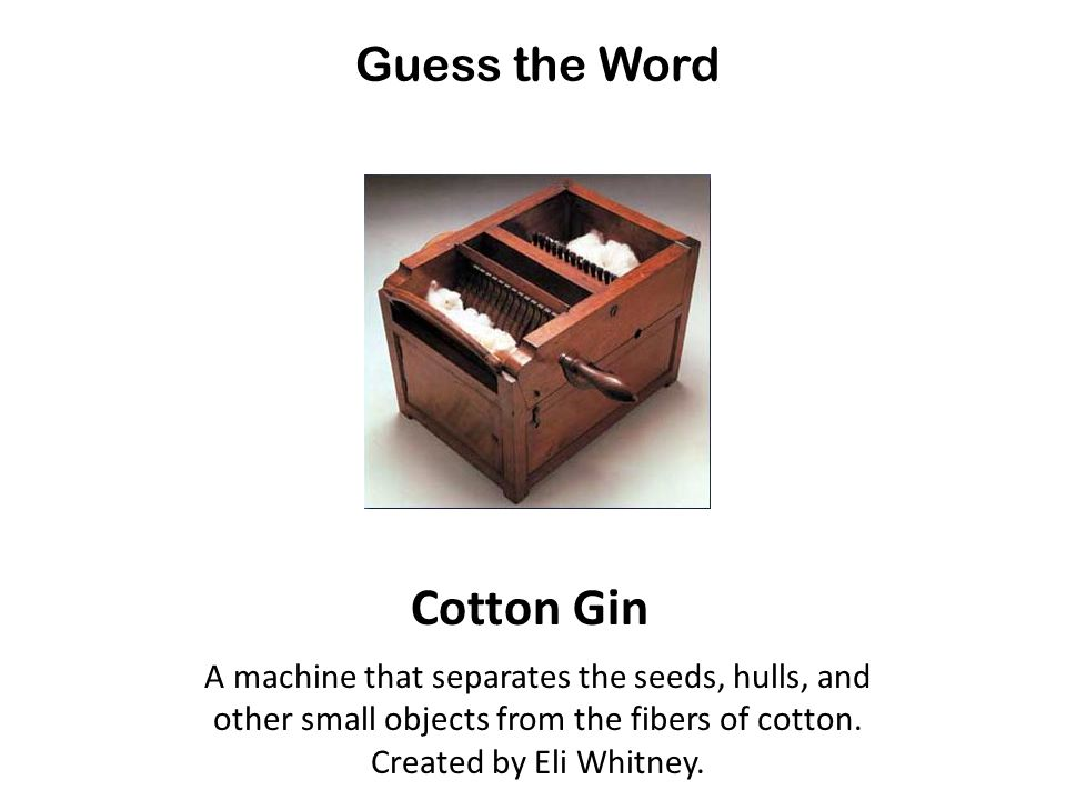 Guess the Word Cotton Gin A machine that separates the seeds, hulls, and other small objects from the fibers of cotton.