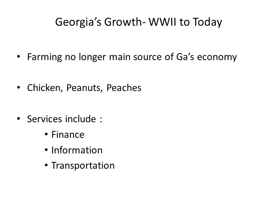 Georgia's Growth- WWII to Today Farming no longer main source of Ga's economy Chicken, Peanuts, Peaches Services include : Finance Information Transportation