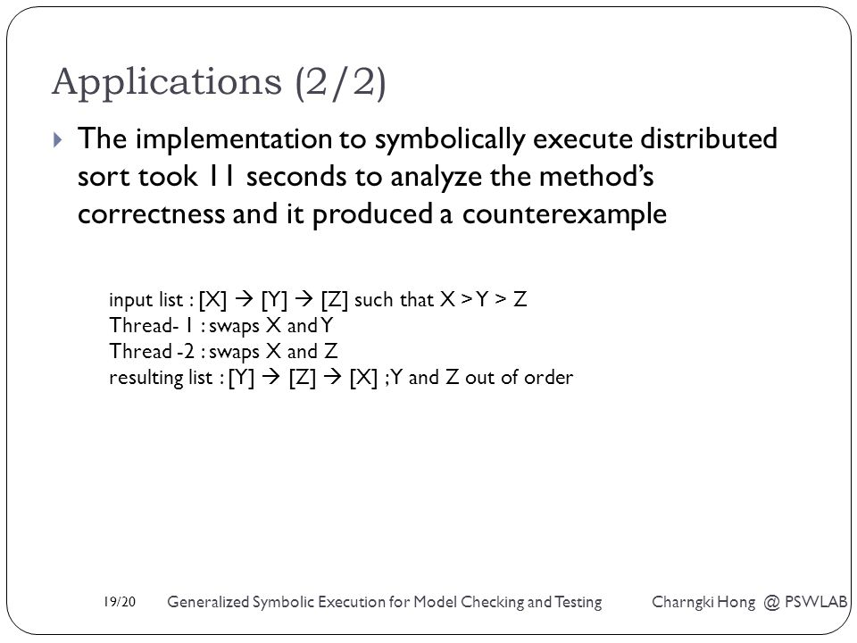 19/20 Generalized Symbolic Execution for Model Checking and Testing Charngki Hong @ PSWLAB Applications (2/2)  The implementation to symbolically execute distributed sort took 11 seconds to analyze the method's correctness and it produced a counterexample input list : [X]  [Y]  [Z] such that X > Y > Z Thread- 1 : swaps X and Y Thread -2 : swaps X and Z resulting list : [Y]  [Z]  [X] ; Y and Z out of order