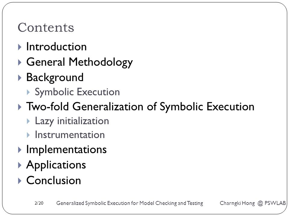 2/20 Generalized Symbolic Execution for Model Checking and Testing Charngki Hong @ PSWLAB Contents  Introduction  General Methodology  Background  Symbolic Execution  Two-fold Generalization of Symbolic Execution  Lazy initialization  Instrumentation  Implementations  Applications  Conclusion