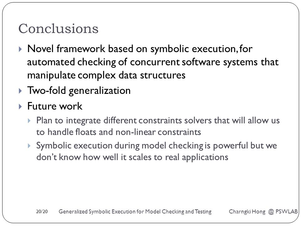 20/20 Generalized Symbolic Execution for Model Checking and Testing Charngki Hong @ PSWLAB Conclusions  Novel framework based on symbolic execution, for automated checking of concurrent software systems that manipulate complex data structures  Two-fold generalization  Future work  Plan to integrate different constraints solvers that will allow us to handle floats and non-linear constraints  Symbolic execution during model checking is powerful but we don't know how well it scales to real applications