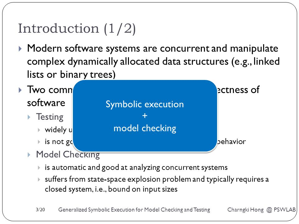 3/20 Generalized Symbolic Execution for Model Checking and Testing Charngki Hong @ PSWLAB Introduction (1/2)  Modern software systems are concurrent and manipulate complex dynamically allocated data structures (e.g., linked lists or binary trees)  Two common techniques for checking correctness of software  Testing  widely used but doesn't give us an assurance  is not good at finding errors related to concurrent behavior  Model Checking  is automatic and good at analyzing concurrent systems  suffers from state-space explosion problem and typically requires a closed system, i.e., bound on input sizes Symbolic execution + model checking Symbolic execution + model checking