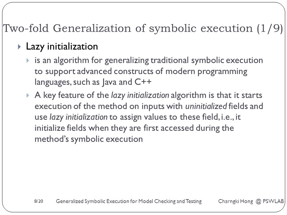 8/20 Generalized Symbolic Execution for Model Checking and Testing Charngki Hong @ PSWLAB Two-fold Generalization of symbolic execution (1/9)  Lazy initialization  is an algorithm for generalizing traditional symbolic execution to support advanced constructs of modern programming languages, such as Java and C++  A key feature of the lazy initialization algorithm is that it starts execution of the method on inputs with uninitialized fields and use lazy initialization to assign values to these field, i.e., it initialize fields when they are first accessed during the method's symbolic execution