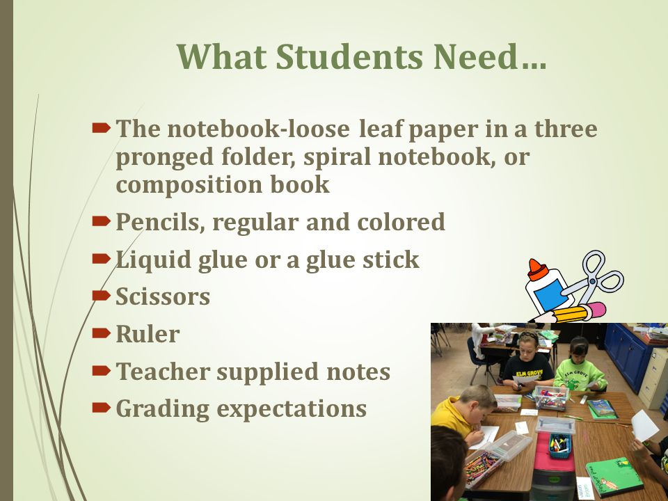 What Students Need…  The notebook-loose leaf paper in a three pronged folder, spiral notebook, or composition book  Pencils, regular and colored  Liquid glue or a glue stick  Scissors  Ruler  Teacher supplied notes  Grading expectations