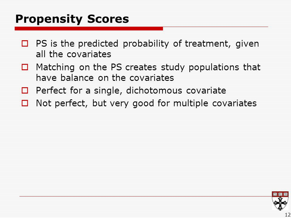 12 Propensity Scores  PS is the predicted probability of treatment, given all the covariates  Matching on the PS creates study populations that have balance on the covariates  Perfect for a single, dichotomous covariate  Not perfect, but very good for multiple covariates