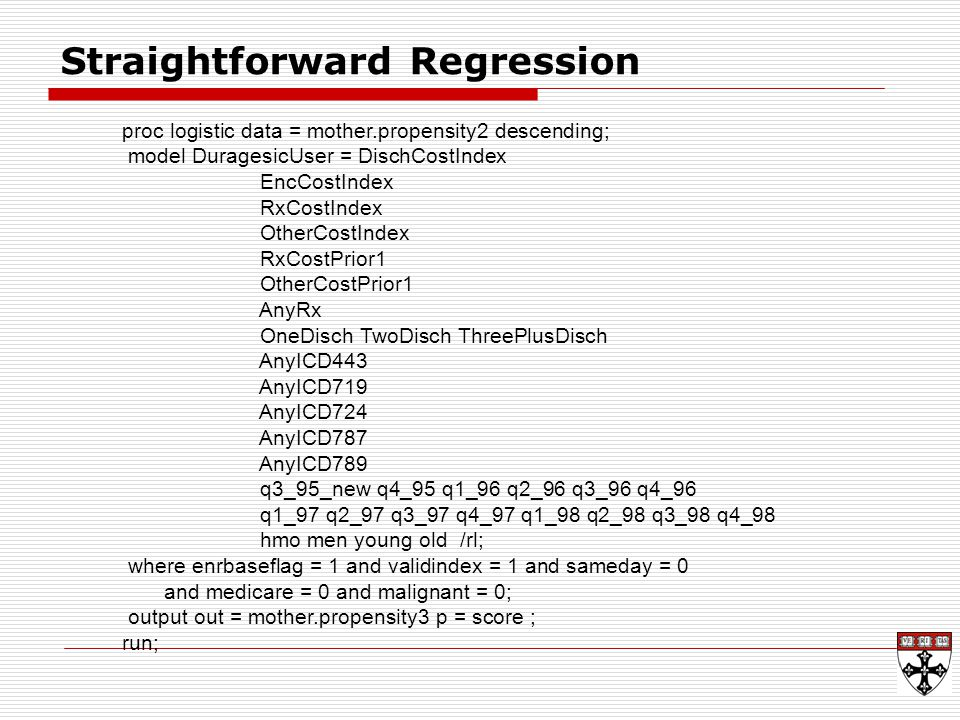 Straightforward Regression proc logistic data = mother.propensity2 descending; model DuragesicUser = DischCostIndex EncCostIndex RxCostIndex OtherCostIndex RxCostPrior1 OtherCostPrior1 AnyRx OneDisch TwoDisch ThreePlusDisch AnyICD443 AnyICD719 AnyICD724 AnyICD787 AnyICD789 q3_95_new q4_95 q1_96 q2_96 q3_96 q4_96 q1_97 q2_97 q3_97 q4_97 q1_98 q2_98 q3_98 q4_98 hmo men young old /rl; where enrbaseflag = 1 and validindex = 1 and sameday = 0 and medicare = 0 and malignant = 0; output out = mother.propensity3 p = score ; run;