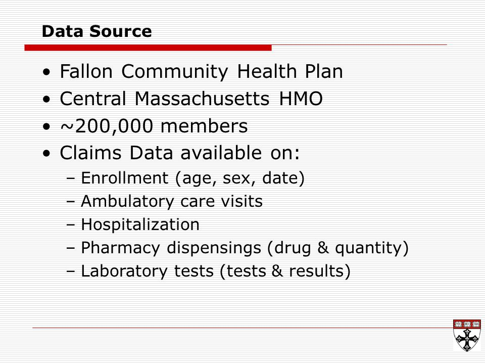 Data Source Fallon Community Health Plan Central Massachusetts HMO ~200,000 members Claims Data available on: –Enrollment (age, sex, date) –Ambulatory care visits –Hospitalization –Pharmacy dispensings (drug & quantity) –Laboratory tests (tests & results)