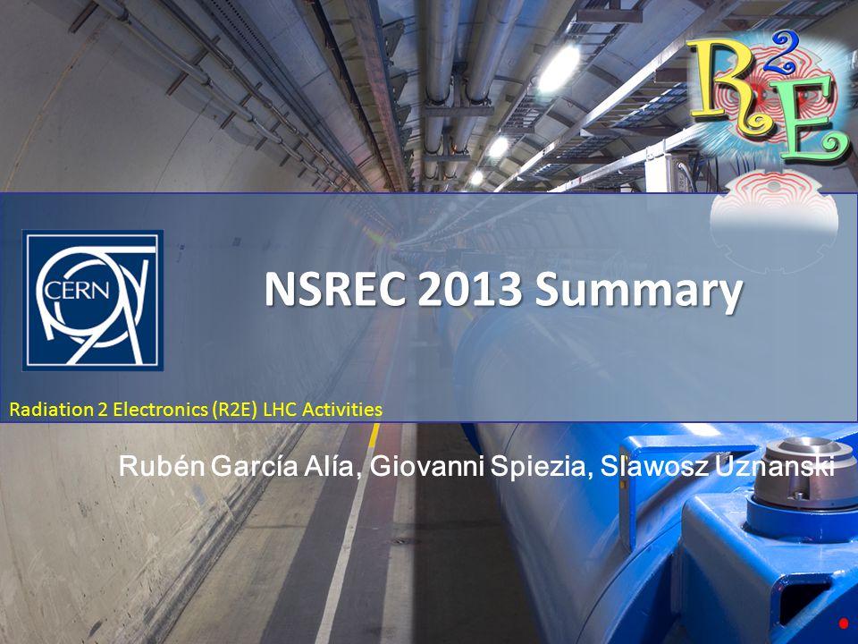 NSREC 2013 Summary Radiation 2 Electronics (R2E) LHC Activities NSREC 2013 Summary Rubén García Alía, Giovanni Spiezia, Slawosz Uznanski