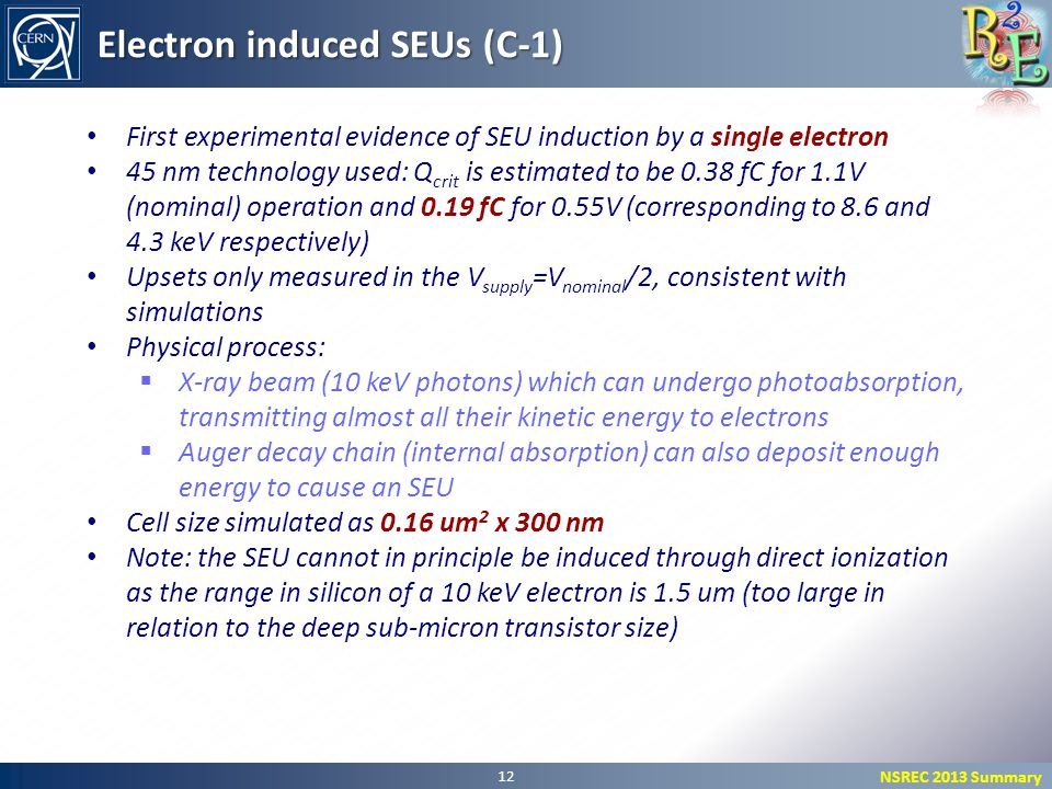NSREC 2013 Summary 12 Electron induced SEUs (C-1) First experimental evidence of SEU induction by a single electron 45 nm technology used: Q crit is estimated to be 0.38 fC for 1.1V (nominal) operation and 0.19 fC for 0.55V (corresponding to 8.6 and 4.3 keV respectively) Upsets only measured in the V supply =V nominal /2, consistent with simulations Physical process:  X-ray beam (10 keV photons) which can undergo photoabsorption, transmitting almost all their kinetic energy to electrons  Auger decay chain (internal absorption) can also deposit enough energy to cause an SEU Cell size simulated as 0.16 um 2 x 300 nm Note: the SEU cannot in principle be induced through direct ionization as the range in silicon of a 10 keV electron is 1.5 um (too large in relation to the deep sub-micron transistor size)