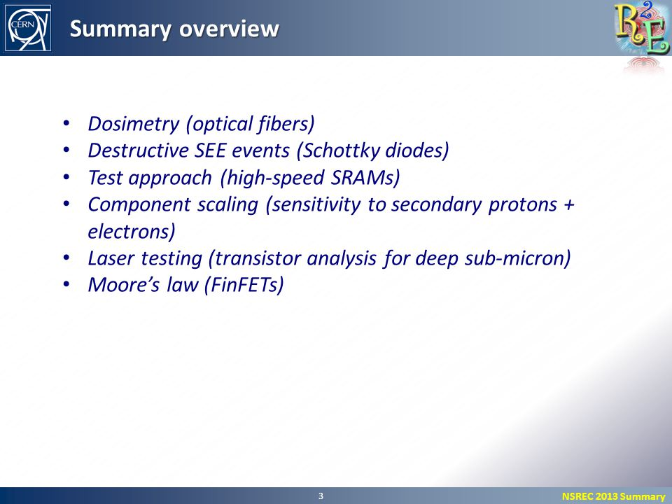 NSREC 2013 Summary 3 Summary overview Dosimetry (optical fibers) Destructive SEE events (Schottky diodes) Test approach (high-speed SRAMs) Component scaling (sensitivity to secondary protons + electrons) Laser testing (transistor analysis for deep sub-micron) Moore's law (FinFETs)