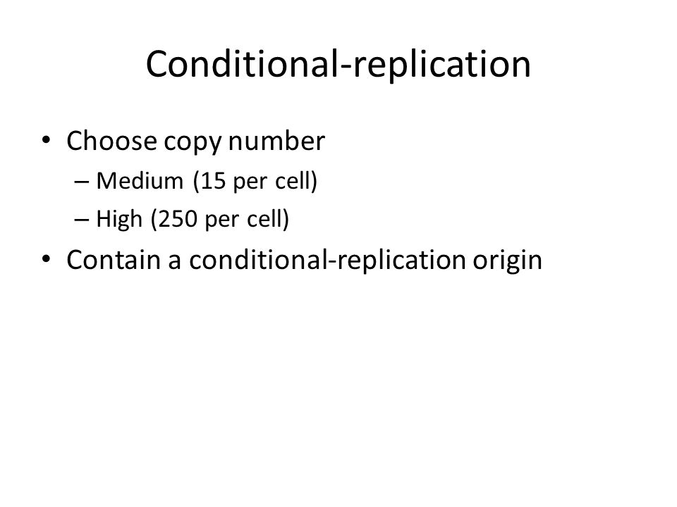 Conditional-replication Choose copy number – Medium (15 per cell) – High (250 per cell) Contain a conditional-replication origin