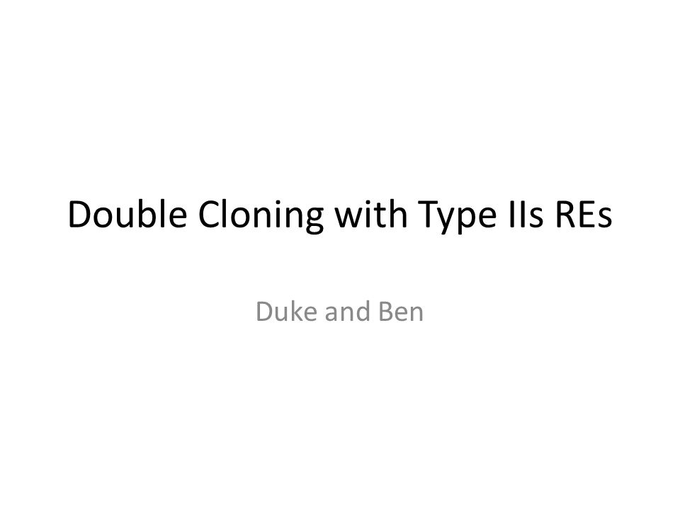 Double Cloning with Type IIs REs Duke and Ben