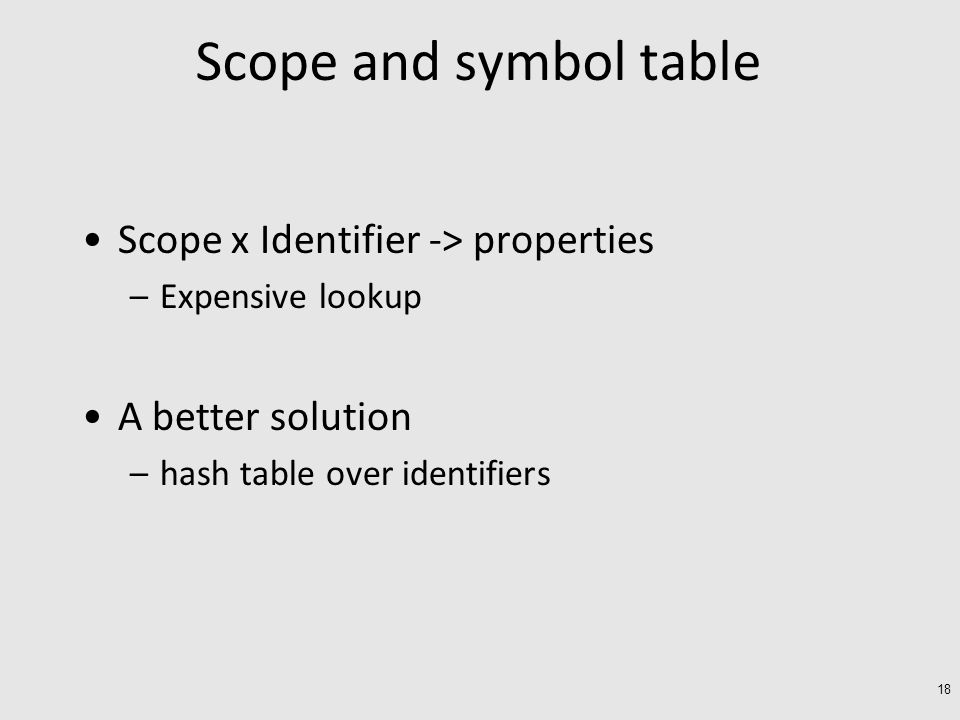 Scope and symbol table Scope x Identifier -> properties –Expensive lookup A better solution –hash table over identifiers 18