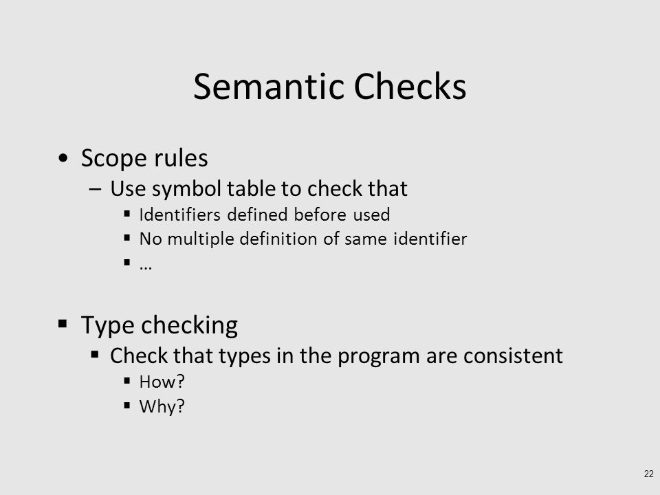 Semantic Checks Scope rules –Use symbol table to check that  Identifiers defined before used  No multiple definition of same identifier  …  Type checking  Check that types in the program are consistent  How.