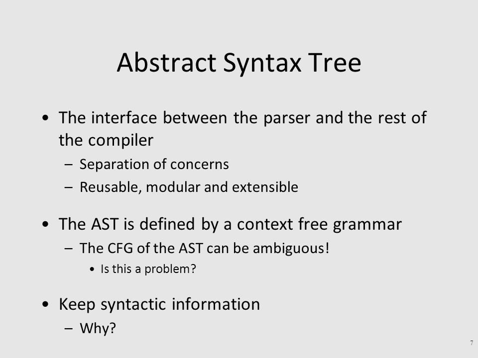 Abstract Syntax Tree The interface between the parser and the rest of the compiler –Separation of concerns –Reusable, modular and extensible The AST is defined by a context free grammar –The CFG of the AST can be ambiguous.