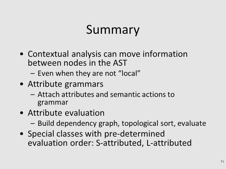 Summary Contextual analysis can move information between nodes in the AST –Even when they are not local Attribute grammars –Attach attributes and semantic actions to grammar Attribute evaluation –Build dependency graph, topological sort, evaluate Special classes with pre-determined evaluation order: S-attributed, L-attributed 71