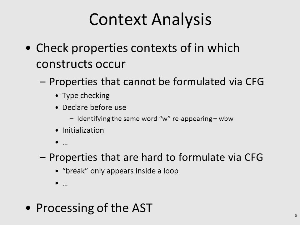 Context Analysis Check properties contexts of in which constructs occur –Properties that cannot be formulated via CFG Type checking Declare before use –Identifying the same word w re-appearing – wbw Initialization … –Properties that are hard to formulate via CFG break only appears inside a loop … Processing of the AST 9