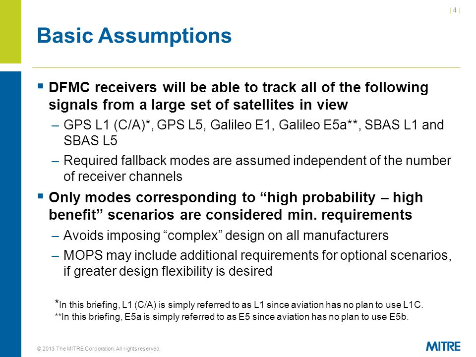 | 4 || 4 | Basic Assumptions  DFMC receivers will be able to track all of the following signals from a large set of satellites in view –GPS L1 (C/A)*, GPS L5, Galileo E1, Galileo E5a**, SBAS L1 and SBAS L5 –Required fallback modes are assumed independent of the number of receiver channels  Only modes corresponding to high probability – high benefit scenarios are considered min.