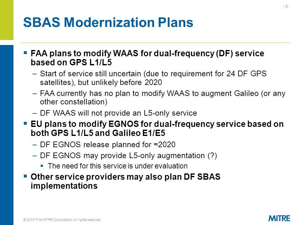 | 6 || 6 | SBAS Modernization Plans  FAA plans to modify WAAS for dual-frequency (DF) service based on GPS L1/L5 –Start of service still uncertain (due to requirement for 24 DF GPS satellites), but unlikely before 2020 –FAA currently has no plan to modify WAAS to augment Galileo (or any other constellation) –DF WAAS will not provide an L5-only service  EU plans to modify EGNOS for dual-frequency service based on both GPS L1/L5 and Galileo E1/E5 –DF EGNOS release planned for ≈2020 –DF EGNOS may provide L5-only augmentation (?)  The need for this service is under evaluation  Other service providers may also plan DF SBAS implementations © 2013 The MITRE Corporation.
