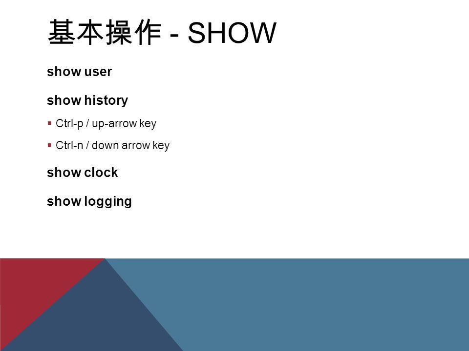 基本操作 - SHOW show user show history  Ctrl-p / up-arrow key  Ctrl-n / down arrow key show clock show logging