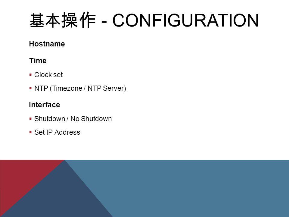 基本 操作 - CONFIGURATION Hostname Time  Clock set  NTP (Timezone / NTP Server) Interface  Shutdown / No Shutdown  Set IP Address