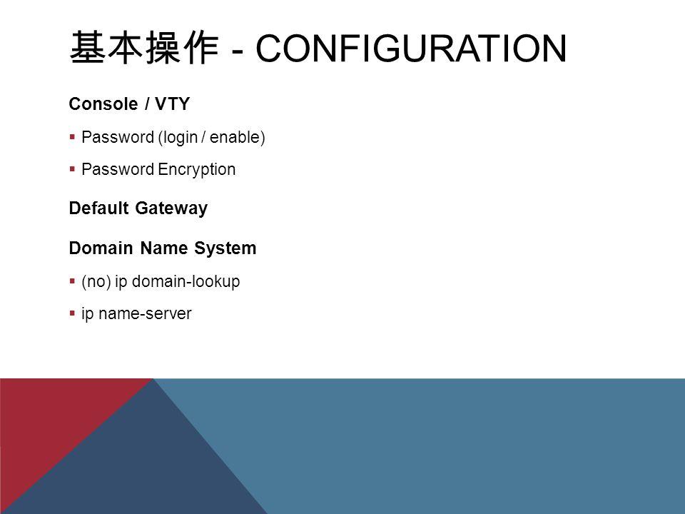 基本操作 - CONFIGURATION Console / VTY  Password (login / enable)  Password Encryption Default Gateway Domain Name System  (no) ip domain-lookup  ip name-server