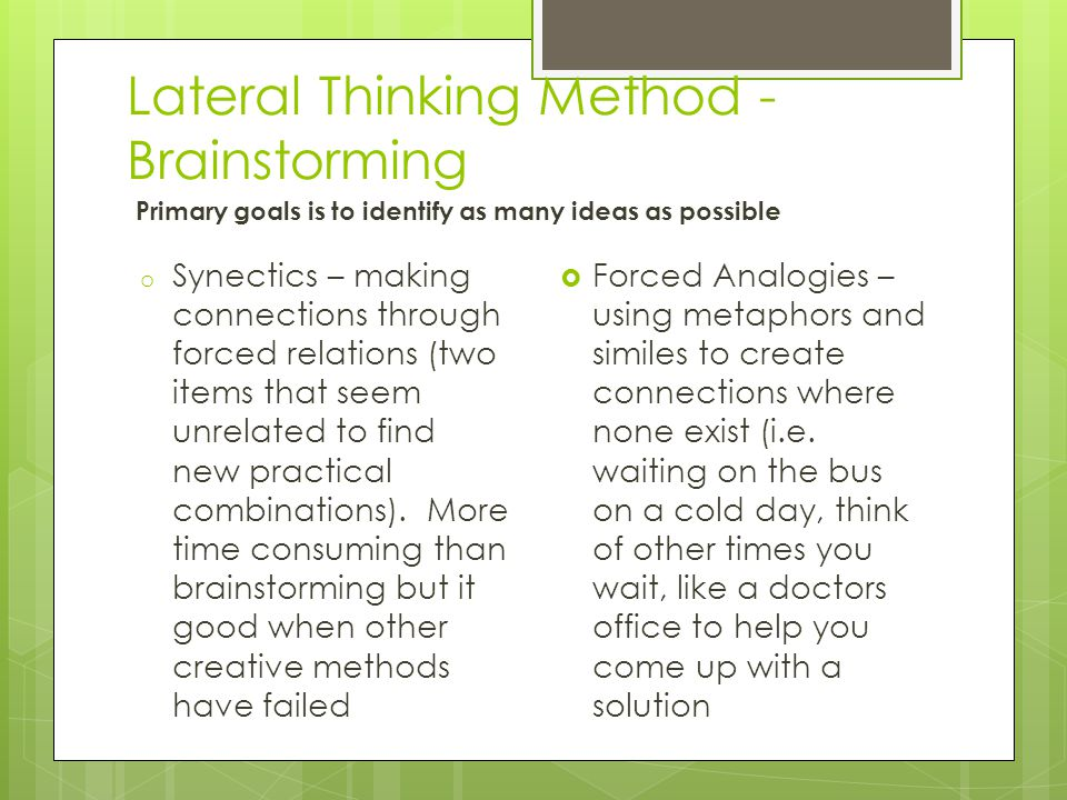 Lateral Thinking Method - Brainstorming Primary goals is to identify as many ideas as possible o Synectics – making connections through forced relatio