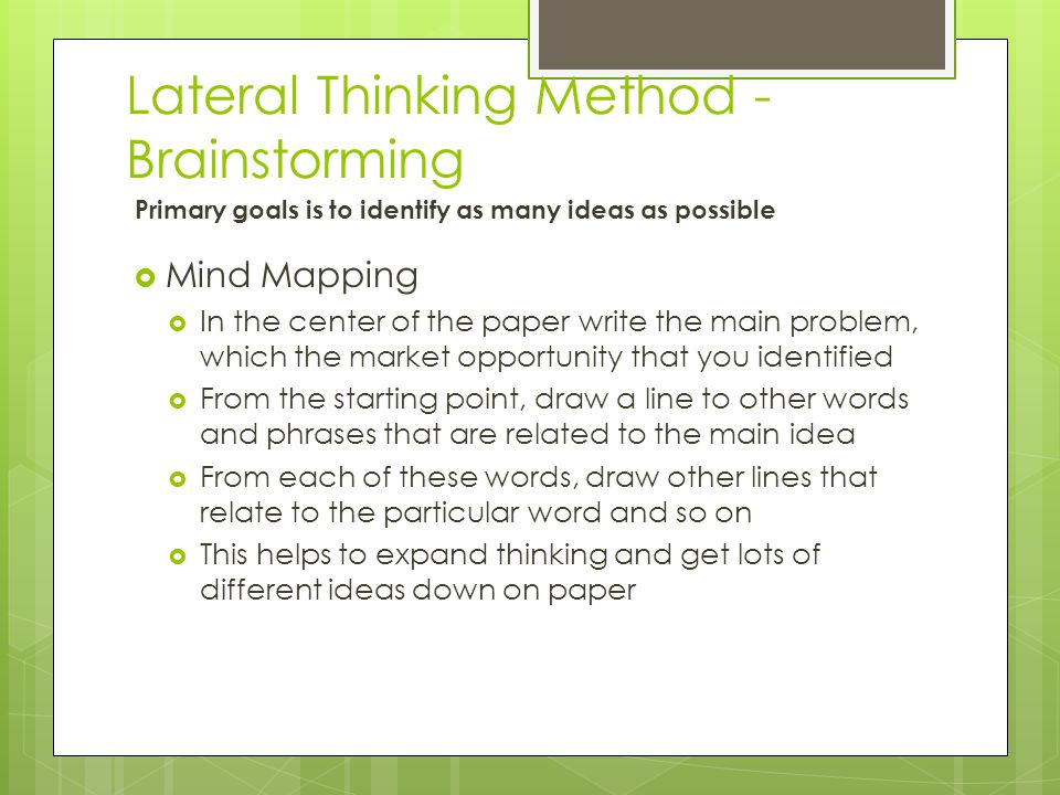 Lateral Thinking Method - Brainstorming Primary goals is to identify as many ideas as possible  Mind Mapping  In the center of the paper write the m