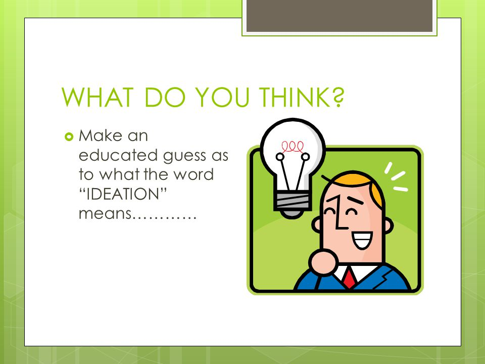 "WHAT DO YOU THINK?  Make an educated guess as to what the word ""IDEATION"" means…………"
