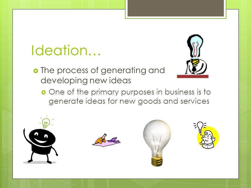 Ideation…  The process of generating and developing new ideas  One of the primary purposes in business is to generate ideas for new goods and servic