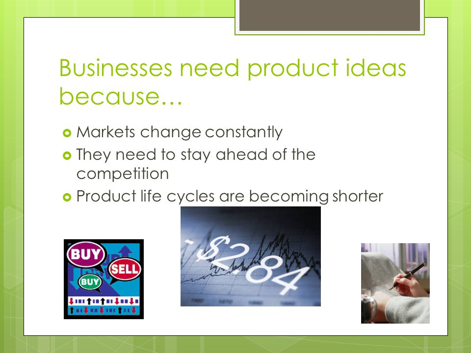 Businesses need product ideas because…  Markets change constantly  They need to stay ahead of the competition  Product life cycles are becoming sho
