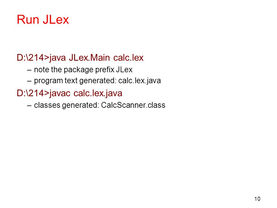 10 Run JLex D:\214>java JLex.Main calc.lex –note the package prefix JLex –program text generated: calc.lex.java D:\214>javac calc.lex.java –classes generated: CalcScanner.class
