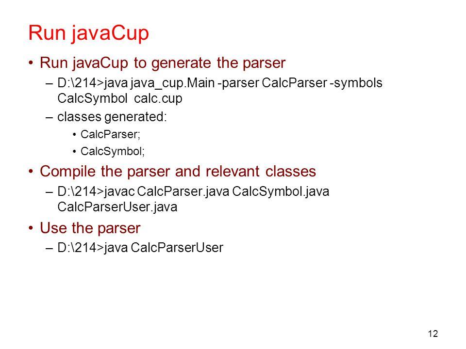 12 Run javaCup Run javaCup to generate the parser –D:\214>java java_cup.Main -parser CalcParser -symbols CalcSymbol calc.cup –classes generated: CalcParser; CalcSymbol; Compile the parser and relevant classes –D:\214>javac CalcParser.java CalcSymbol.java CalcParserUser.java Use the parser –D:\214>java CalcParserUser