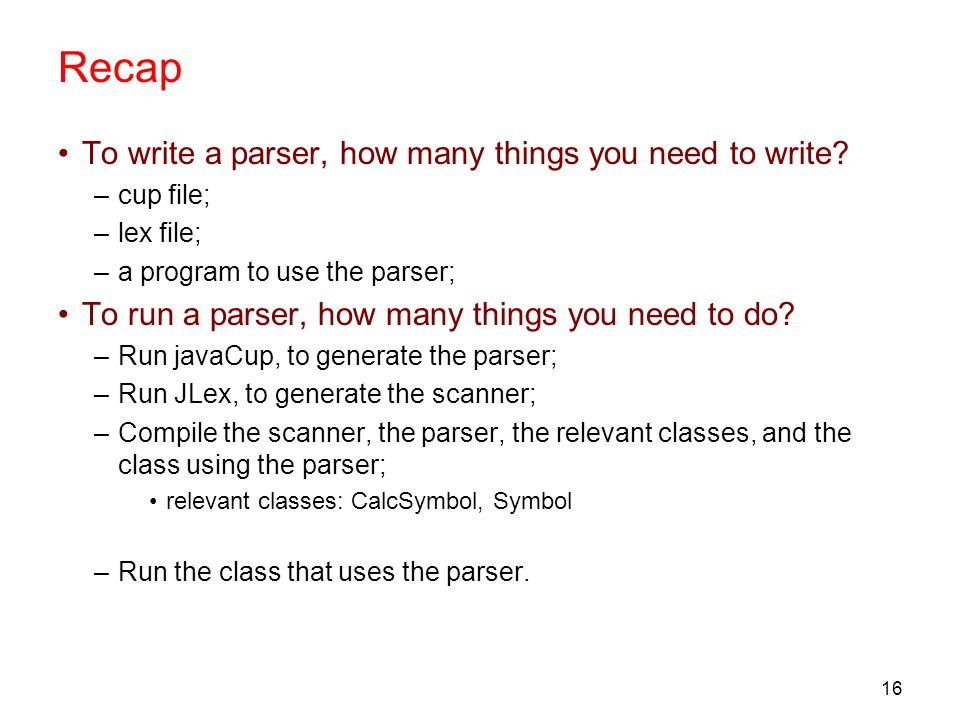16 Recap To write a parser, how many things you need to write.