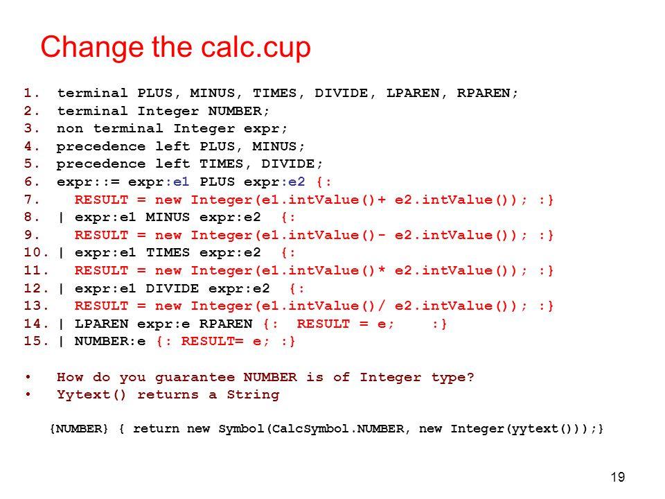 19 Change the calc.cup 1.terminal PLUS, MINUS, TIMES, DIVIDE, LPAREN, RPAREN; 2.terminal Integer NUMBER; 3.non terminal Integer expr; 4.precedence left PLUS, MINUS; 5.precedence left TIMES, DIVIDE; 6.expr::= expr:e1 PLUS expr:e2 {: 7.