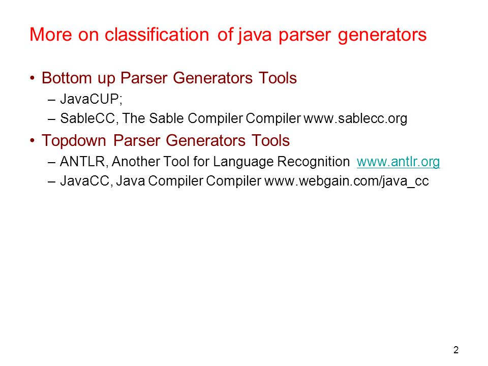 2 More on classification of java parser generators Bottom up Parser Generators Tools –JavaCUP; –SableCC, The Sable Compiler Compiler www.sablecc.org Topdown Parser Generators Tools –ANTLR, Another Tool for Language Recognition www.antlr.orgwww.antlr.org –JavaCC, Java Compiler Compiler www.webgain.com/java_cc