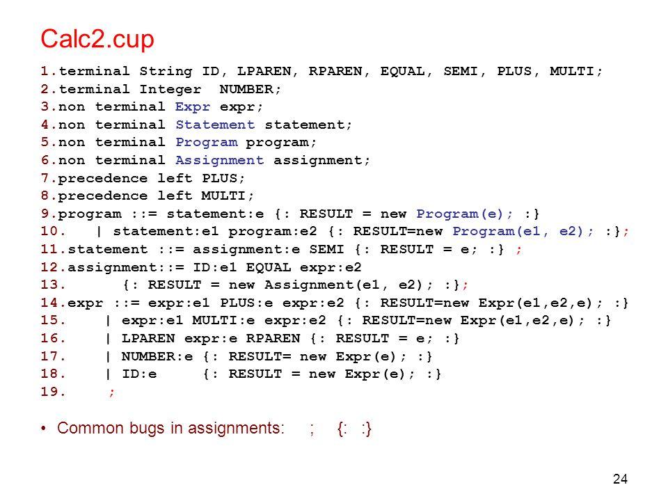 24 Calc2.cup 1.terminal String ID, LPAREN, RPAREN, EQUAL, SEMI, PLUS, MULTI; 2.terminal Integer NUMBER; 3.non terminal Expr expr; 4.non terminal Statement statement; 5.non terminal Program program; 6.non terminal Assignment assignment; 7.precedence left PLUS; 8.precedence left MULTI; 9.program ::= statement:e {: RESULT = new Program(e); :} 10.