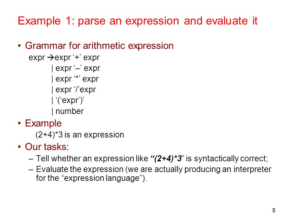 5 Example 1: parse an expression and evaluate it Grammar for arithmetic expression expr  expr '+' expr | expr '–' expr | expr '*' expr | expr '/'expr | '('expr')' | number Example (2+4)*3 is an expression Our tasks: –Tell whether an expression like (2+4)*3 is syntactically correct; –Evaluate the expression (we are actually producing an interpreter for the expression language ).