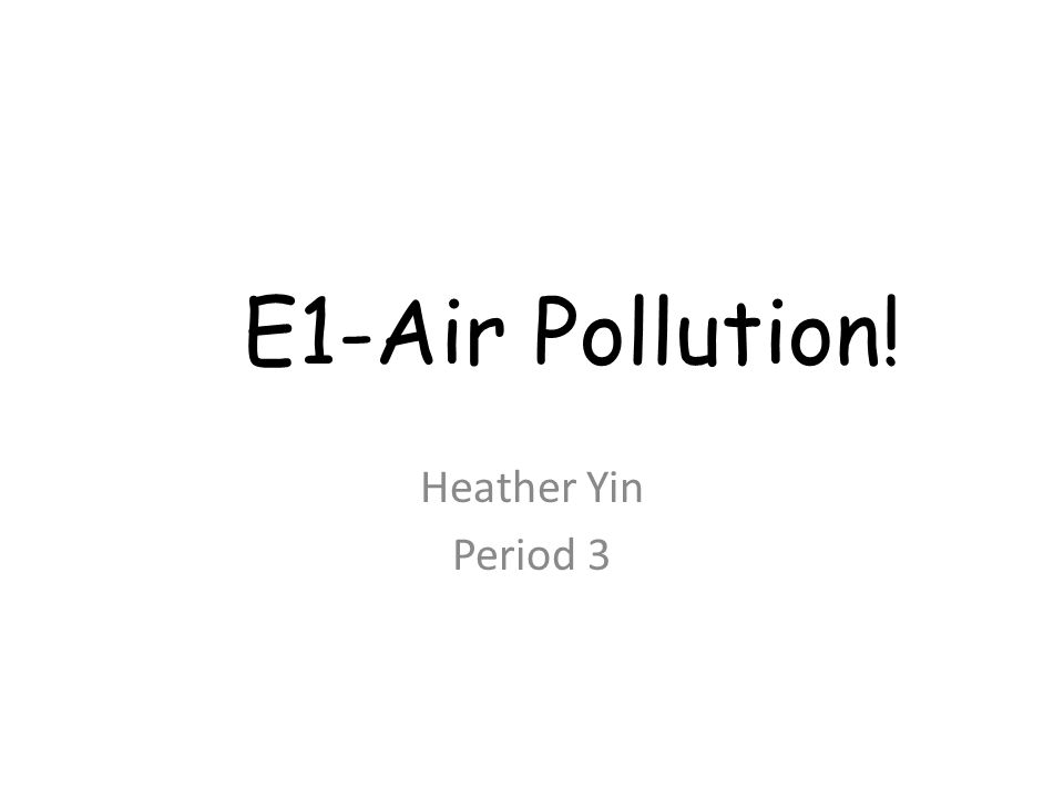 E1-Air Pollution! Heather Yin Period 3