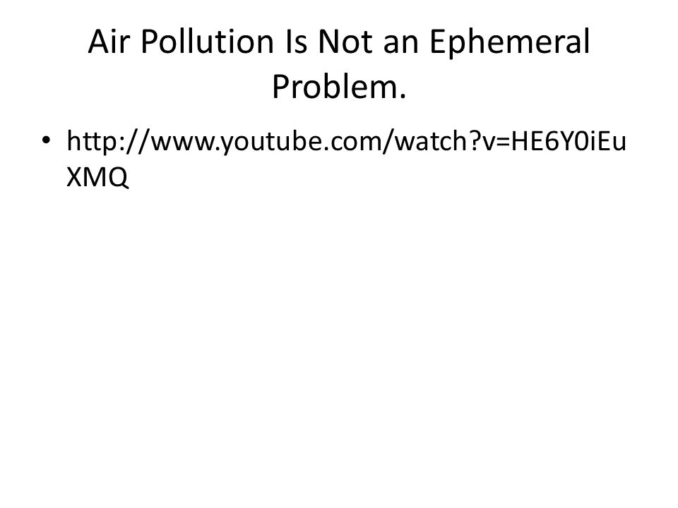 Air Pollution Is Not an Ephemeral Problem.   v=HE6Y0iEu XMQ